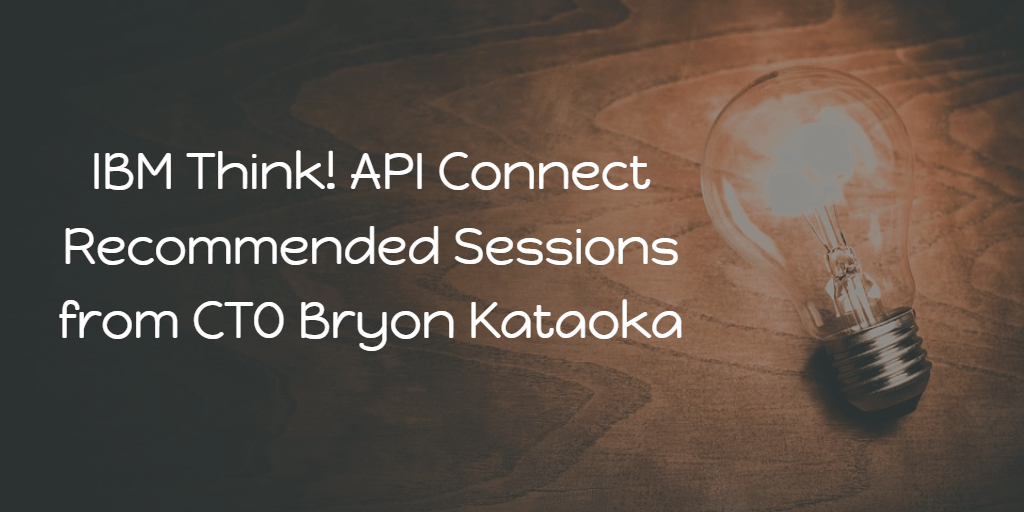 Think! 2019 Recommended API Connect sessions from CTO Bryon